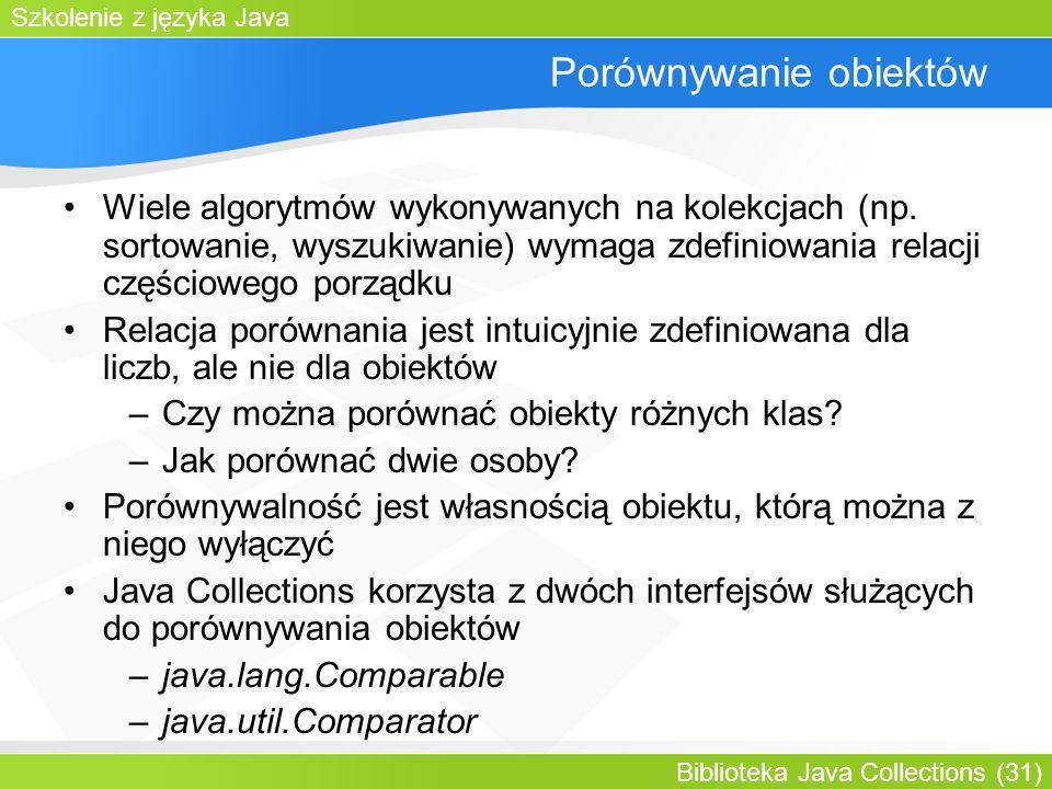 Szkolenie z języka Java Biblioteka Java Collections (31) Porównywanie obiektów Wiele algorytmów wykonywanych na kolekcjach (np.