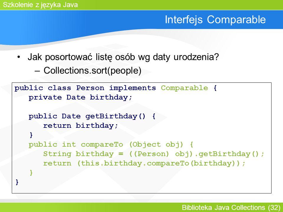 Szkolenie z języka Java Biblioteka Java Collections (32) Interfejs Comparable Jak posortować listę osób wg daty urodzenia.