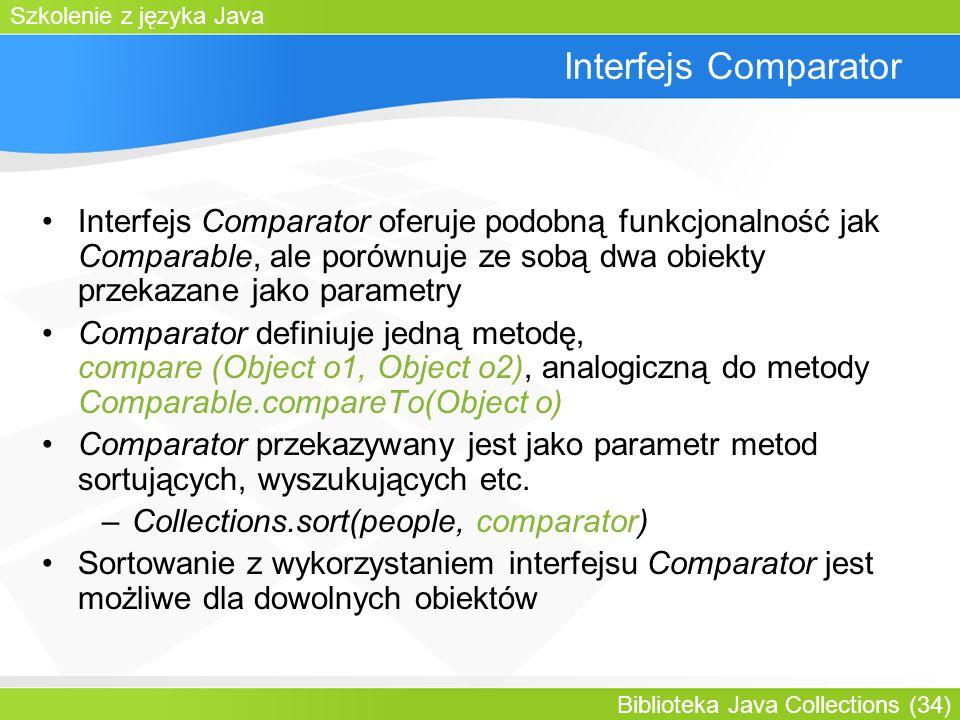 Szkolenie z języka Java Biblioteka Java Collections (34) Interfejs Comparator Interfejs Comparator oferuje podobną funkcjonalność jak Comparable, ale porównuje ze sobą dwa obiekty przekazane jako parametry Comparator definiuje jedną metodę, compare (Object o1, Object o2), analogiczną do metody Comparable.compareTo(Object o) Comparator przekazywany jest jako parametr metod sortujących, wyszukujących etc.