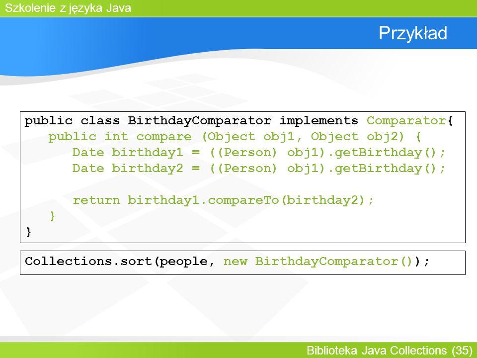 Szkolenie z języka Java Biblioteka Java Collections (35) Przykład public class BirthdayComparator implements Comparator{ public int compare (Object obj1, Object obj2) { Date birthday1 = ((Person) obj1).getBirthday(); Date birthday2 = ((Person) obj1).getBirthday(); return birthday1.compareTo(birthday2); } Collections.sort(people, new BirthdayComparator());