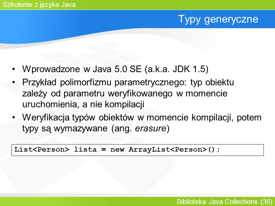 Szkolenie z języka Java Biblioteka Java Collections (36) Typy generyczne Wprowadzone w Java 5.0 SE (a.k.a.