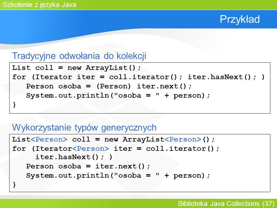 Szkolenie z języka Java Biblioteka Java Collections (37) Przykład List coll = new ArrayList(); for (Iterator iter = coll.iterator(); iter.hasNext(); ) Person osoba = (Person) iter.next(); System.out.println( osoba = + person); } List coll = new ArrayList (); for (Iterator iter = coll.iterator(); iter.hasNext(); ) Person osoba = iter.next(); System.out.println( osoba = + person); } Tradycyjne odwołania do kolekcji Wykorzystanie typów generycznych