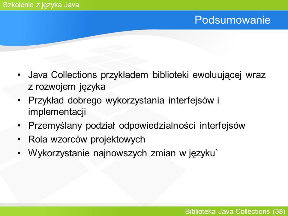 Szkolenie z języka Java Biblioteka Java Collections (38) Podsumowanie Java Collections przykładem biblioteki ewoluującej wraz z rozwojem języka Przykład dobrego wykorzystania interfejsów i implementacji Przemyślany podział odpowiedzialności interfejsów Rola wzorców projektowych Wykorzystanie najnowszych zmian w języku`