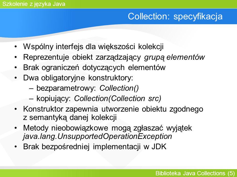 Szkolenie z języka Java Biblioteka Java Collections (5) Collection: specyfikacja Wspólny interfejs dla większości kolekcji Reprezentuje obiekt zarządzający grupą elementów Brak ograniczeń dotyczących elementów Dwa obligatoryjne konstruktory: –bezparametrowy: Collection() –kopiujący: Collection(Collection src) Konstruktor zapewnia utworzenie obiektu zgodnego z semantyką danej kolekcji Metody nieobowiązkowe mogą zgłaszać wyjątek java.lang.UnsupportedOperationException Brak bezpośredniej implementacji w JDK