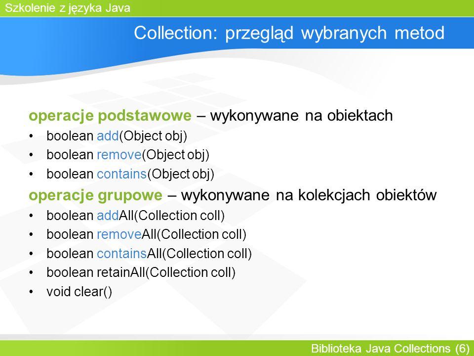 Szkolenie z języka Java Biblioteka Java Collections (6) Collection: przegląd wybranych metod operacje podstawowe – wykonywane na obiektach boolean add(Object obj) boolean remove(Object obj) boolean contains(Object obj) operacje grupowe – wykonywane na kolekcjach obiektów boolean addAll(Collection coll) boolean removeAll(Collection coll) boolean containsAll(Collection coll) boolean retainAll(Collection coll) void clear()
