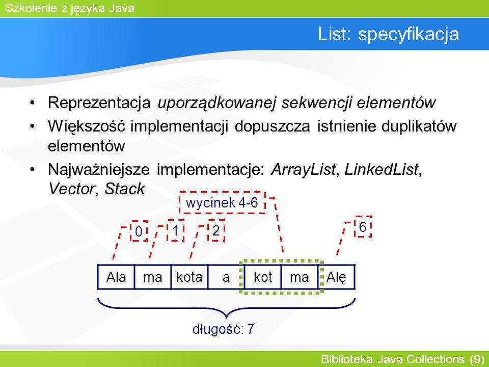 Szkolenie z języka Java Biblioteka Java Collections (9) List: specyfikacja Reprezentacja uporządkowanej sekwencji elementów Większość implementacji dopuszcza istnienie duplikatów elementów Najważniejsze implementacje: ArrayList, LinkedList, Vector, Stack AlamakotaakotmaAlę 0 1 6 2 długość: 7 wycinek 4-6
