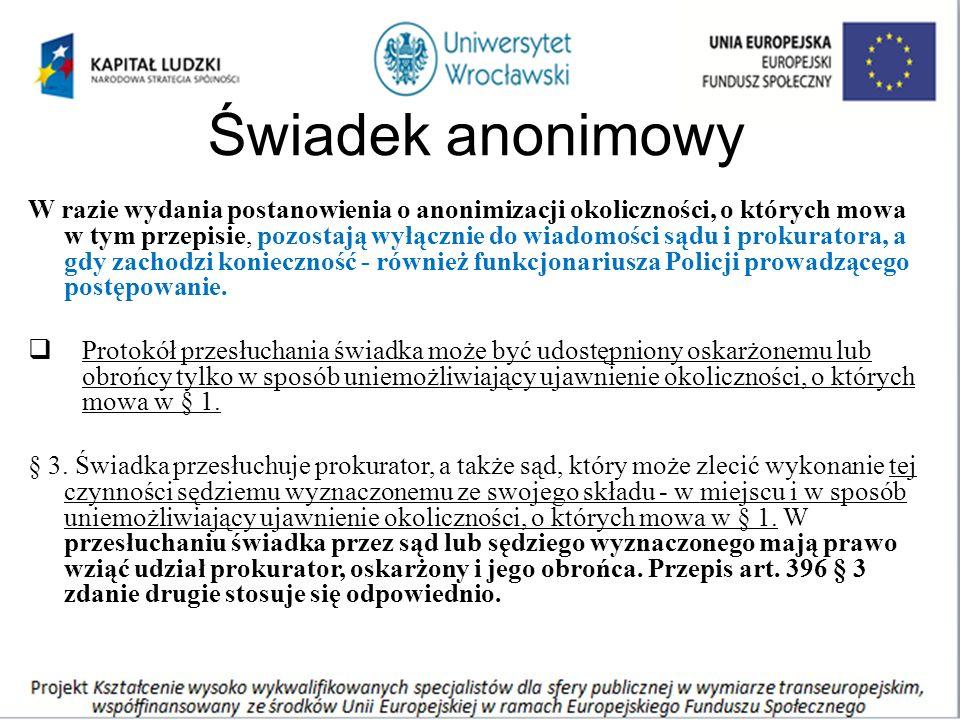 Świadek anonimowy W razie wydania postanowienia o anonimizacji okoliczności, o których mowa w tym przepisie, pozostają wyłącznie do wiadomości sądu i prokuratora, a gdy zachodzi konieczność - również funkcjonariusza Policji prowadzącego postępowanie.