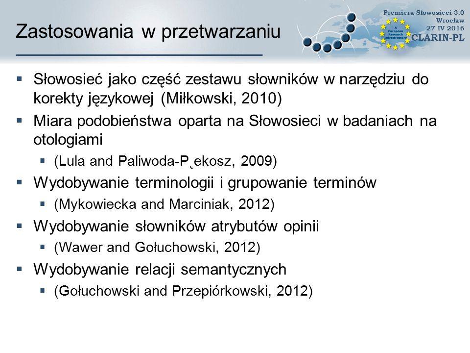 Zastosowania w przetwarzaniu  Wydobywanie wiedzy z tekstów (Text Mining)  cechy do opisu tekstu (Maciołek, 2010; Maciolek and Dobrowolski, 2013)  Klasyfikacja tekstów (Maciołek, 2010),  System odpowiadający na pytania w języku naturalnym Borsuk  podobieństwo pytania do potencjalnej odpowiedzi  Maszynowe tłumaczenie  Google Translate Premiera Słowosieci 3.0 Wrocław 27 IV 2016 CLARIN-PL