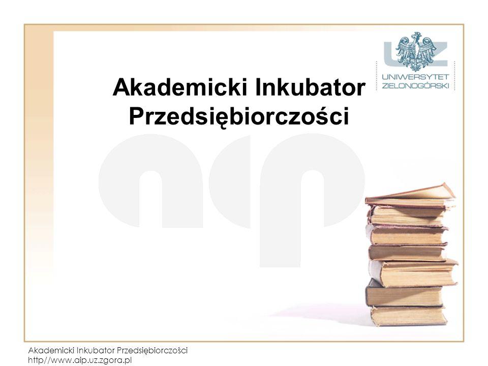 Akademicki Inkubator Przedsiębiorczości http//www.aip.uz.zgora.pl Akademicki Inkubator Przedsiębiorczości