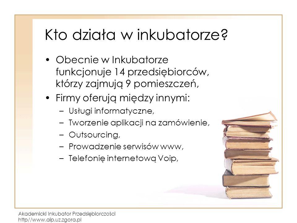 Akademicki Inkubator Przedsiębiorczości http//www.aip.uz.zgora.pl Kto działa w inkubatorze.
