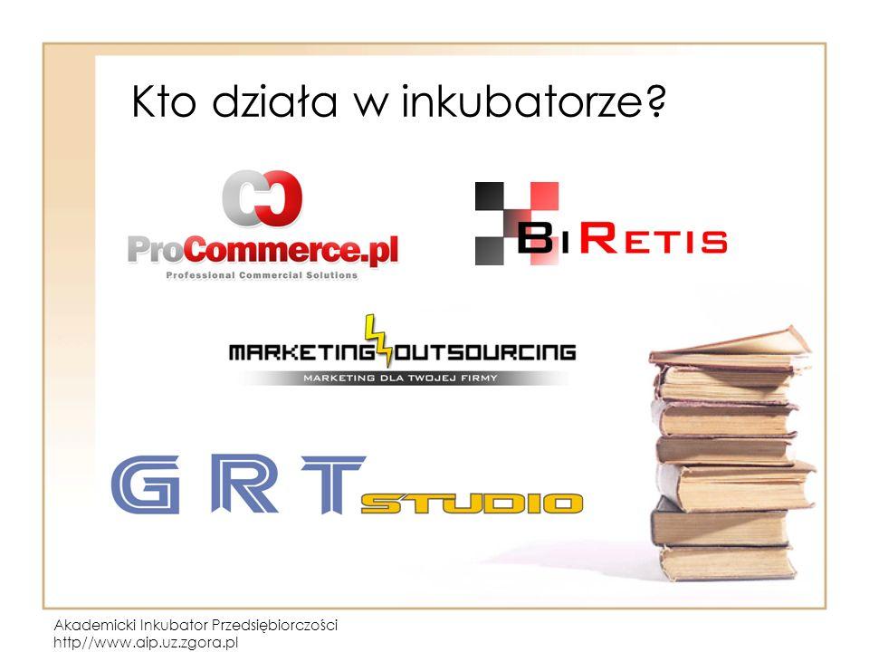 Akademicki Inkubator Przedsiębiorczości http//www.aip.uz.zgora.pl Kto działa w inkubatorze