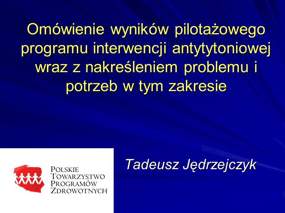 Omówienie wyników pilotażowego programu interwencji antytytoniowej wraz z nakreśleniem problemu i potrzeb w tym zakresie Tadeusz Jędrzejczyk
