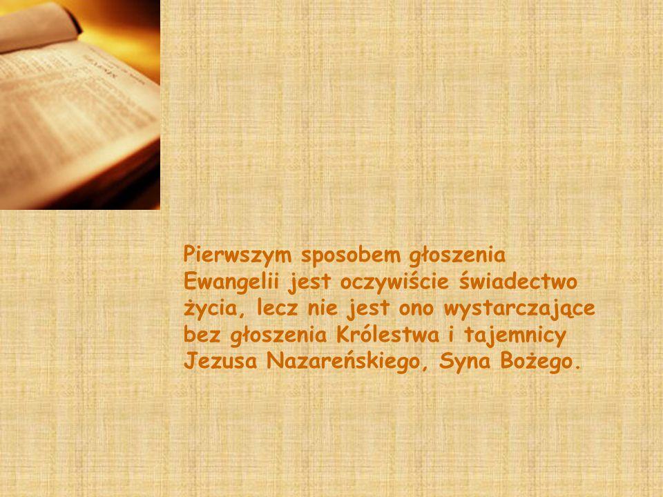 Pierwszym sposobem głoszenia Ewangelii jest oczywiście świadectwo życia, lecz nie jest ono wystarczające bez głoszenia Królestwa i tajemnicy Jezusa Nazareńskiego, Syna Bożego.