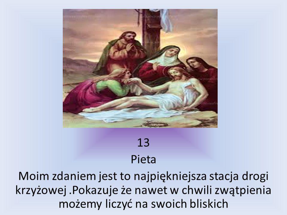 13 Pieta Moim zdaniem jest to najpiękniejsza stacja drogi krzyżowej.Pokazuje że nawet w chwili zwątpienia możemy liczyć na swoich bliskich