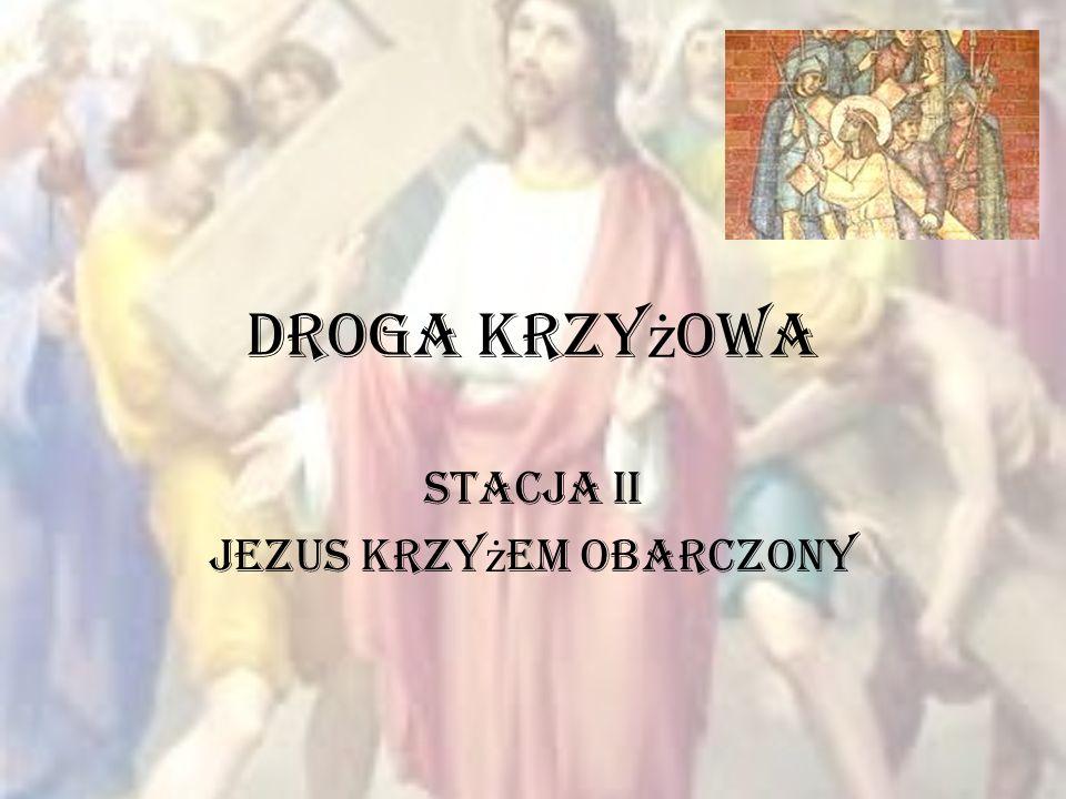 Droga Krzy ż owa Stacja II Jezus krzy ż em obarczony