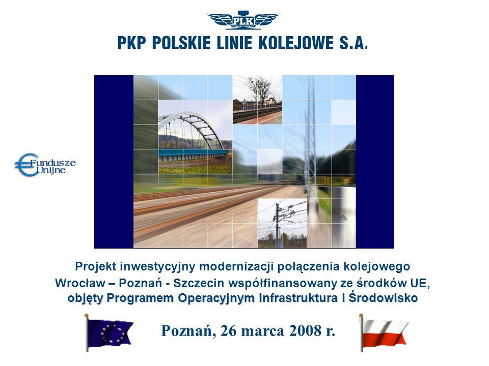 Projekt inwestycyjny modernizacji połączenia kolejowego objęty Programem Operacyjnym Infrastruktura i Środowisko Wrocław – Poznań - Szczecin współfinansowany ze środków UE, objęty Programem Operacyjnym Infrastruktura i Środowisko Poznań, 26 marca 2008 r.