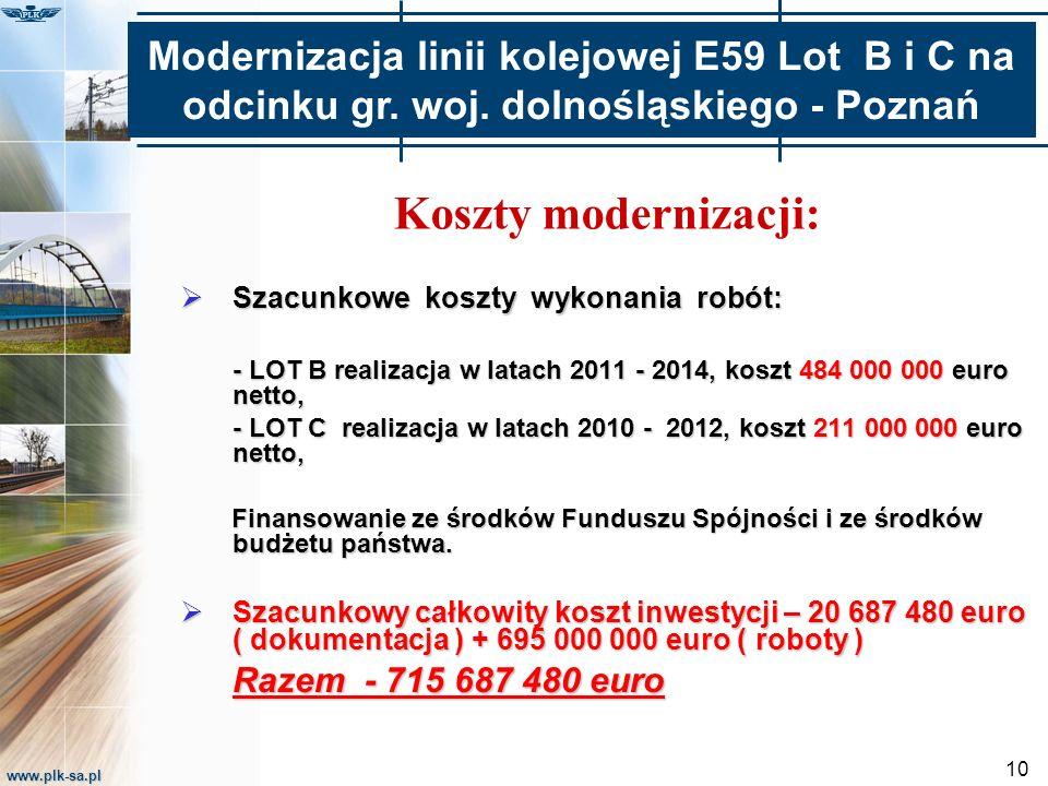 www.plk-sa.pl 10 Koszty modernizacji:  Szacunkowe koszty wykonania robót: - LOT B realizacja w latach 2011 - 2014, koszt 484 000 000 euro netto, - LOT C realizacja w latach 2010 - 2012, koszt 211 000 000 euro netto, Finansowanie ze środków Funduszu Spójności i ze środków budżetu państwa.