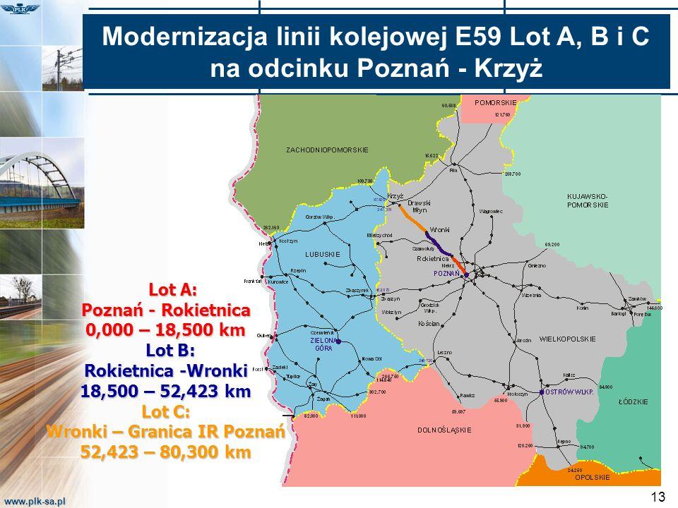 www.plk-sa.pl 13 Lot A: Poznań - Rokietnica Lot A: Poznań - Rokietnica 0,000 – 18,500 km Lot B: Rokietnica -Wronki Lot B: Rokietnica -Wronki 18,500 – 52,423 km Lot C: Wronki – Granica IR Poznań 52,423 – 80,300 km Modernizacja linii kolejowej E59 Lot A, B i C na odcinku Poznań - Krzyż