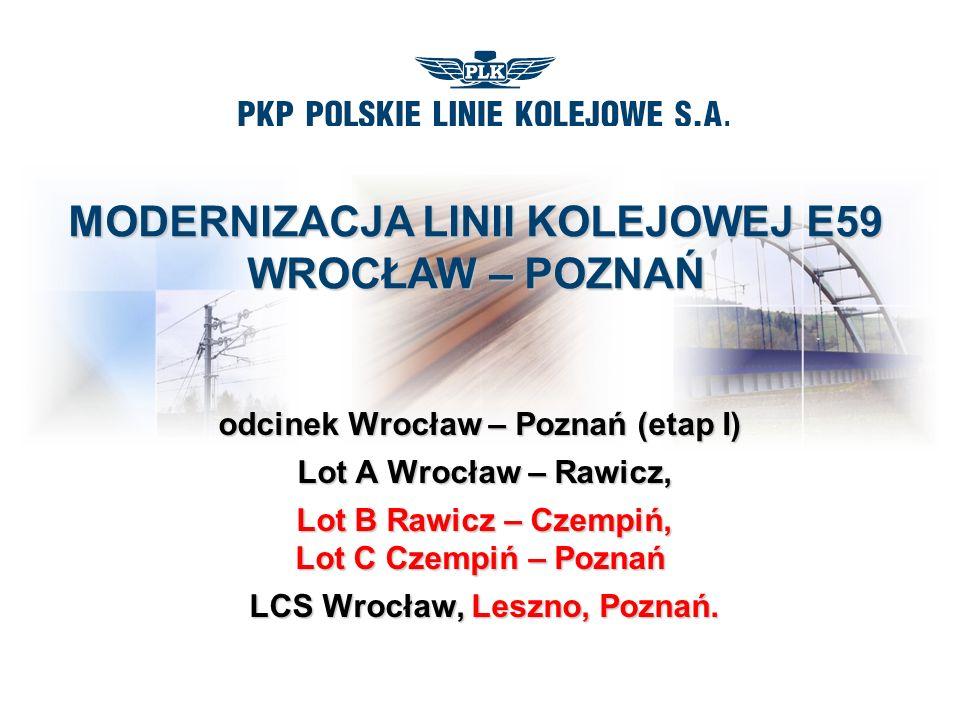 MODERNIZACJA LINII KOLEJOWEJ E59 WROCŁAW – POZNAŃ odcinek Wrocław – Poznań (etap I) Lot A Wrocław – Rawicz, Lot A Wrocław – Rawicz, Lot B Rawicz – Czempiń, Lot C Czempiń – Poznań Lot B Rawicz – Czempiń, Lot C Czempiń – Poznań LCS Wrocław, Leszno, Poznań.