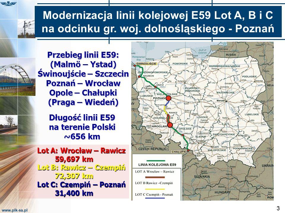 www.plk-sa.pl 3 Przebieg linii E59: (Malmö – Ystad) Świnoujście – Szczecin Poznań – Wrocław Opole – Chałupki (Praga – Wiedeń) Długość linii E59 na terenie Polski ~656 km Lot A: Wrocław – Rawicz Lot A: Wrocław – Rawicz 59,697 km Lot B: Rawicz – Czempiń Lot B: Rawicz – Czempiń 72,307 km Lot C: Czempiń – Poznań Lot C: Czempiń – Poznań 31,400 km Modernizacja linii kolejowej E59 Lot A, B i C na odcinku gr.