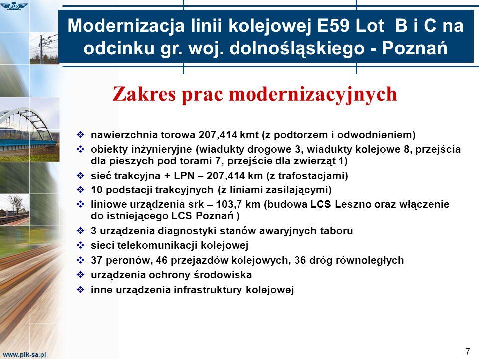 www.plk-sa.pl 7 Zakres prac modernizacyjnych  nawierzchnia torowa 207,414 kmt (z podtorzem i odwodnieniem)  obiekty inżynieryjne (wiadukty drogowe 3, wiadukty kolejowe 8, przejścia dla pieszych pod torami 7, przejście dla zwierząt 1)  sieć trakcyjna + LPN – 207,414 km (z trafostacjami)  10 podstacji trakcyjnych (z liniami zasilającymi)  liniowe urządzenia srk – 103,7 km (budowa LCS Leszno oraz włączenie do istniejącego LCS Poznań )  3 urządzenia diagnostyki stanów awaryjnych taboru  sieci telekomunikacji kolejowej  37 peronów, 46 przejazdów kolejowych, 36 dróg równoległych  urządzenia ochrony środowiska  inne urządzenia infrastruktury kolejowej Modernizacja linii kolejowej E59 Lot B i C na odcinku gr.