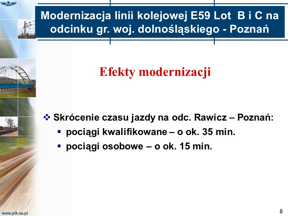 www.plk-sa.pl 8 Efekty modernizacji  Skrócenie czasu jazdy na odc. Rawicz – Poznań:  pociągi kwalifikowane – o ok. 35 min.  pociągi osobowe – o ok.