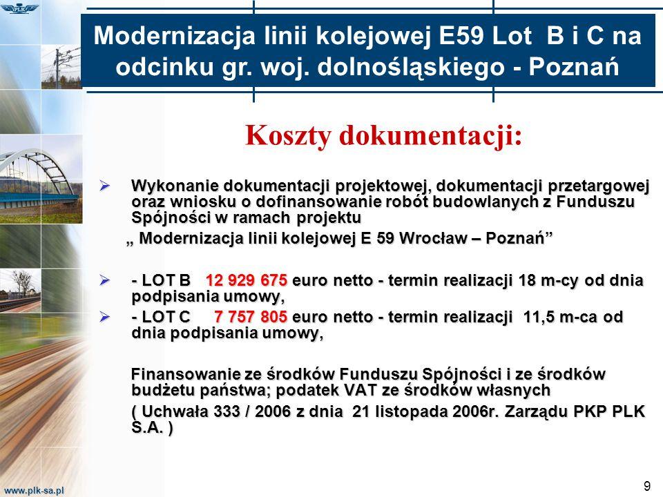 """www.plk-sa.pl 9 Koszty dokumentacji:  Wykonanie dokumentacji projektowej, dokumentacji przetargowej oraz wniosku o dofinansowanie robót budowlanych z Funduszu Spójności w ramach projektu """" Modernizacja linii kolejowej E 59 Wrocław – Poznań """" Modernizacja linii kolejowej E 59 Wrocław – Poznań  - LOT B 12 929 675 euro netto - termin realizacji 18 m-cy od dnia podpisania umowy,  - LOT C 7 757 805 euro netto - termin realizacji 11,5 m-ca od dnia podpisania umowy, Finansowanie ze środków Funduszu Spójności i ze środków budżetu państwa; podatek VAT ze środków własnych Finansowanie ze środków Funduszu Spójności i ze środków budżetu państwa; podatek VAT ze środków własnych ( Uchwała 333 / 2006 z dnia 21 listopada 2006r."""