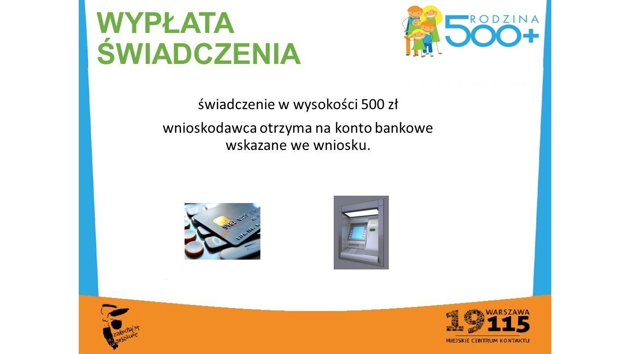 WYPŁATA ŚWIADCZENIA świadczenie w wysokości 500 zł wnioskodawca otrzyma na konto bankowe wskazane we wniosku.