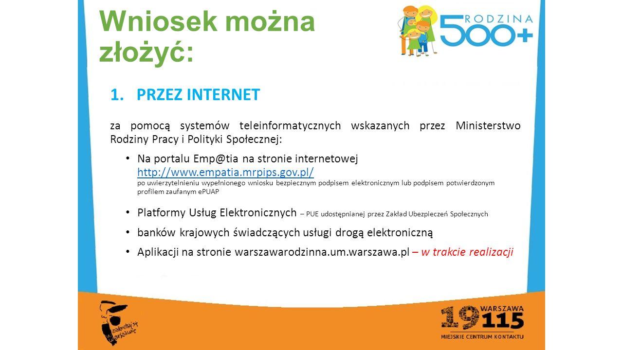 Wniosek można złożyć: 1.PRZEZ INTERNET za pomocą systemów teleinformatycznych wskazanych przez Ministerstwo Rodziny Pracy i Polityki Społecznej: Na portalu Emp@tia na stronie internetowej http://www.empatia.mrpips.gov.pl/ po uwierzytelnieniu wypełnionego wniosku bezpiecznym podpisem elektronicznym lub podpisem potwierdzonym profilem zaufanym ePUAP http://www.empatia.mrpips.gov.pl/ Platformy Usług Elektronicznych – PUE udostępnianej przez Zakład Ubezpieczeń Społecznych banków krajowych świadczących usługi drogą elektroniczną Aplikacji na stronie warszawarodzinna.um.warszawa.pl – w trakcie realizacji