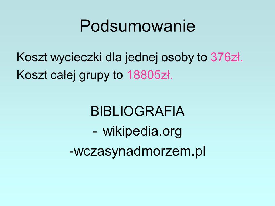 Podsumowanie Koszt wycieczki dla jednej osoby to 376zł. Koszt całej grupy to 18805zł. BIBLIOGRAFIA -wikipedia.org -wczasynadmorzem.pl