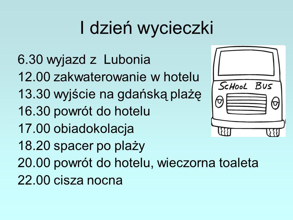 I dzień wycieczki 6.30 wyjazd z Lubonia 12.00 zakwaterowanie w hotelu 13.30 wyjście na gdańską plażę 16.30 powrót do hotelu 17.00 obiadokolacja 18.20 spacer po plaży 20.00 powrót do hotelu, wieczorna toaleta 22.00 cisza nocna