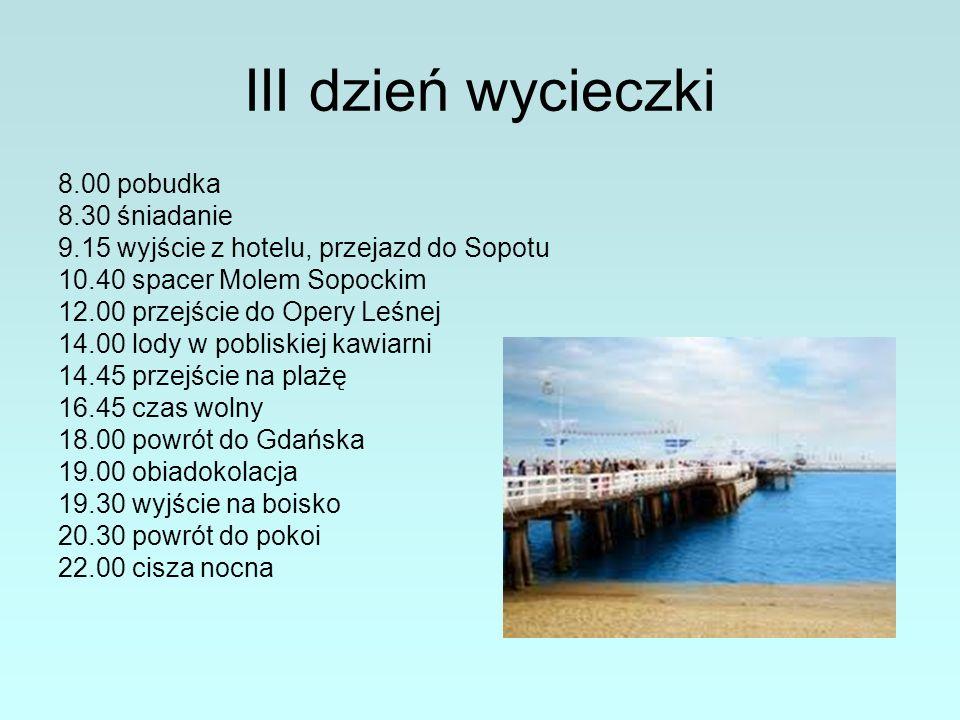 III dzień wycieczki 8.00 pobudka 8.30 śniadanie 9.15 wyjście z hotelu, przejazd do Sopotu 10.40 spacer Molem Sopockim 12.00 przejście do Opery Leśnej 14.00 lody w pobliskiej kawiarni 14.45 przejście na plażę 16.45 czas wolny 18.00 powrót do Gdańska 19.00 obiadokolacja 19.30 wyjście na boisko 20.30 powrót do pokoi 22.00 cisza nocna