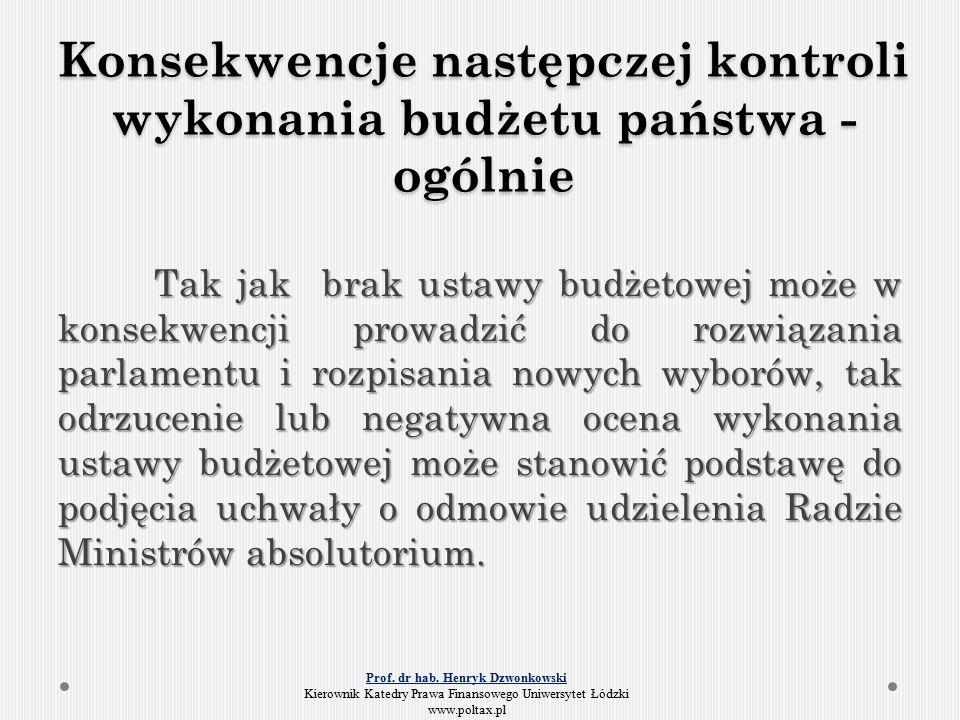 Konsekwencje następczej kontroli wykonania budżetu państwa - ogólnie Tak jak brak ustawy budżetowej może w konsekwencji prowadzić do rozwiązania parlamentu i rozpisania nowych wyborów, tak odrzucenie lub negatywna ocena wykonania ustawy budżetowej może stanowić podstawę do podjęcia uchwały o odmowie udzielenia Radzie Ministrów absolutorium.