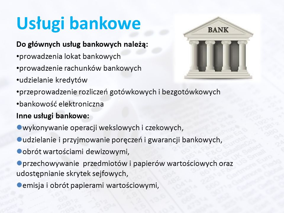 Usługi bankowe Do głównych usług bankowych należą: prowadzenia lokat bankowych prowadzenie rachunków bankowych udzielanie kredytów przeprowadzenie rozliczeń gotówkowych i bezgotówkowych bankowość elektroniczna Inne usługi bankowe: lwykonywanie operacji wekslowych i czekowych, ludzielanie i przyjmowanie poręczeń i gwarancji bankowych, lobrót wartościami dewizowymi, lprzechowywanie przedmiotów i papierów wartościowych oraz udostępnianie skrytek sejfowych, lemisja i obrót papierami wartościowymi,