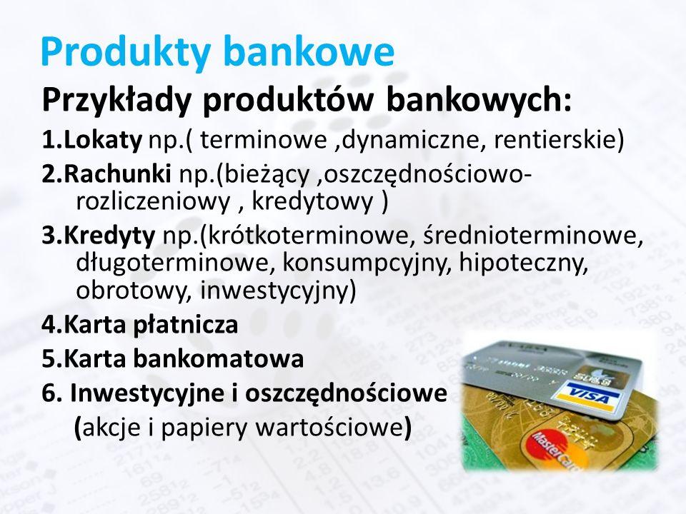 Produkty bankowe Przykłady produktów bankowych: 1.Lokaty np.( terminowe,dynamiczne, rentierskie) 2.Rachunki np.(bieżący,oszczędnościowo- rozliczeniowy, kredytowy ) 3.Kredyty np.(krótkoterminowe, średnioterminowe, długoterminowe, konsumpcyjny, hipoteczny, obrotowy, inwestycyjny) 4.Karta płatnicza 5.Karta bankomatowa 6.