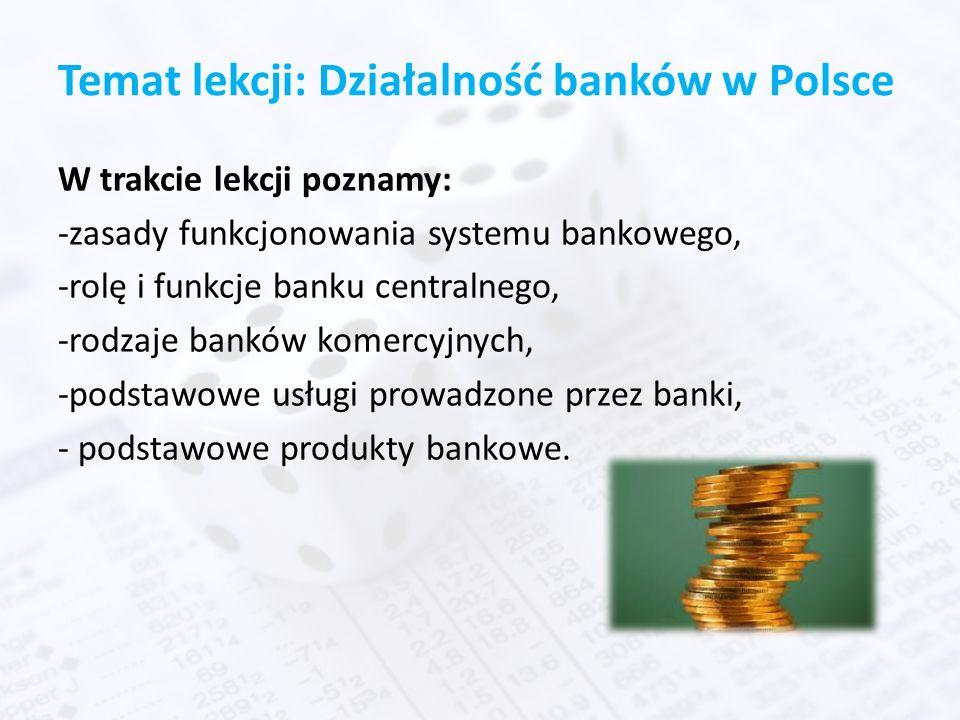 Temat lekcji: Działalność banków w Polsce W trakcie lekcji poznamy: -zasady funkcjonowania systemu bankowego, -rolę i funkcje banku centralnego, -rodzaje banków komercyjnych, -podstawowe usługi prowadzone przez banki, - podstawowe produkty bankowe.