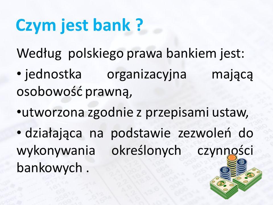 Czym jest bank ? Według polskiego prawa bankiem jest: jednostka organizacyjna mającą osobowość prawną, utworzona zgodnie z przepisami ustaw, działając