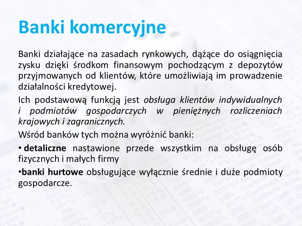 Banki komercyjne Banki działające na zasadach rynkowych, dążące do osiągnięcia zysku dzięki środkom finansowym pochodzącym z depozytów przyjmowanych od klientów, które umożliwiają im prowadzenie działalności kredytowej.