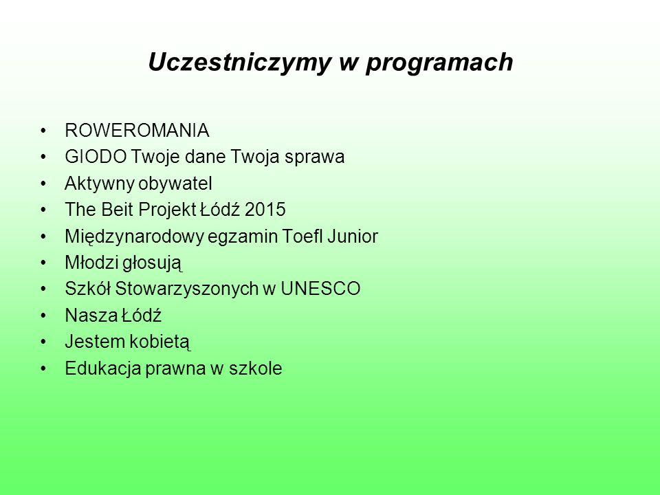 Uczestniczymy w programach ROWEROMANIA GIODO Twoje dane Twoja sprawa Aktywny obywatel The Beit Projekt Łódź 2015 Międzynarodowy egzamin Toefl Junior Młodzi głosują Szkół Stowarzyszonych w UNESCO Nasza Łódź Jestem kobietą Edukacja prawna w szkole