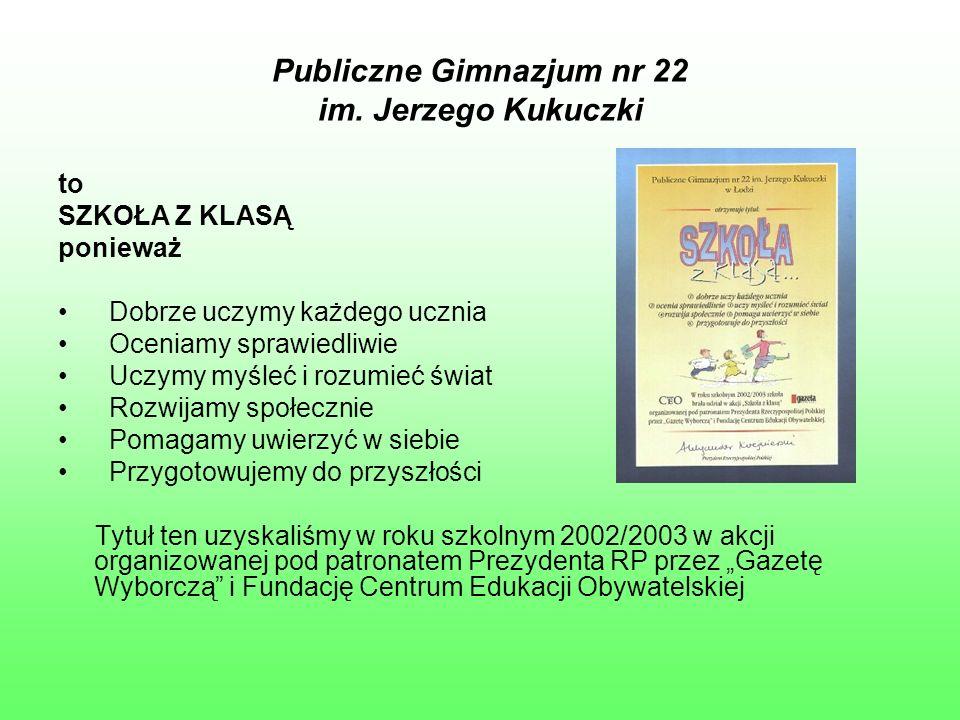 Publiczne Gimnazjum nr 22 im. Jerzego Kukuczki to SZKOŁA Z KLASĄ ponieważ Dobrze uczymy każdego ucznia Oceniamy sprawiedliwie Uczymy myśleć i rozumieć
