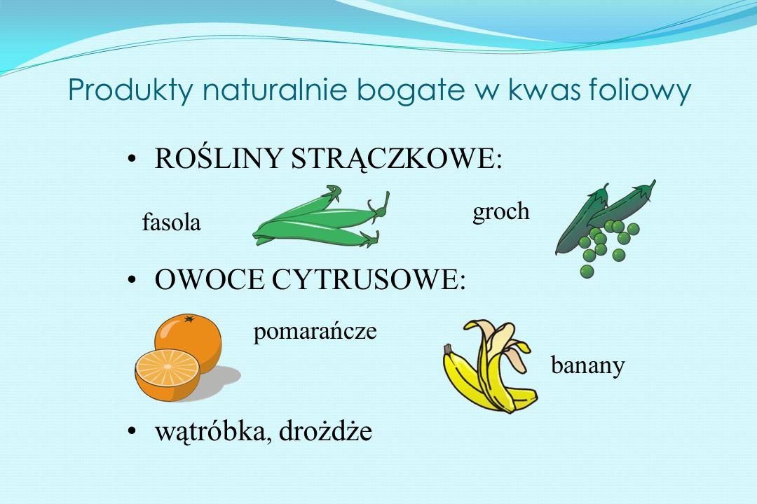 Produkty naturalnie bogate w kwas foliowy ROŚLINY STRĄCZKOWE: OWOCE CYTRUSOWE: wątróbka, drożdże fasola groch banany pomarańcze