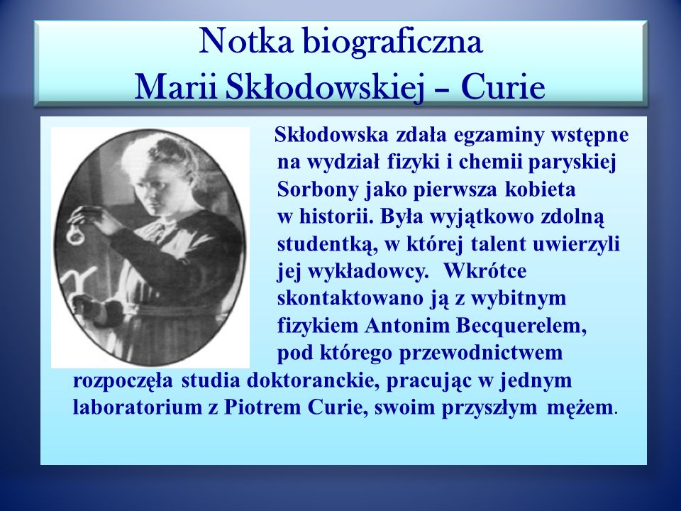 Notka biograficzna Marii Sk ł odowskiej – Curie Podczas I wojny światowej organizowała ruchome stacje rentgenowskie, dostała się na front, gdzie szkol