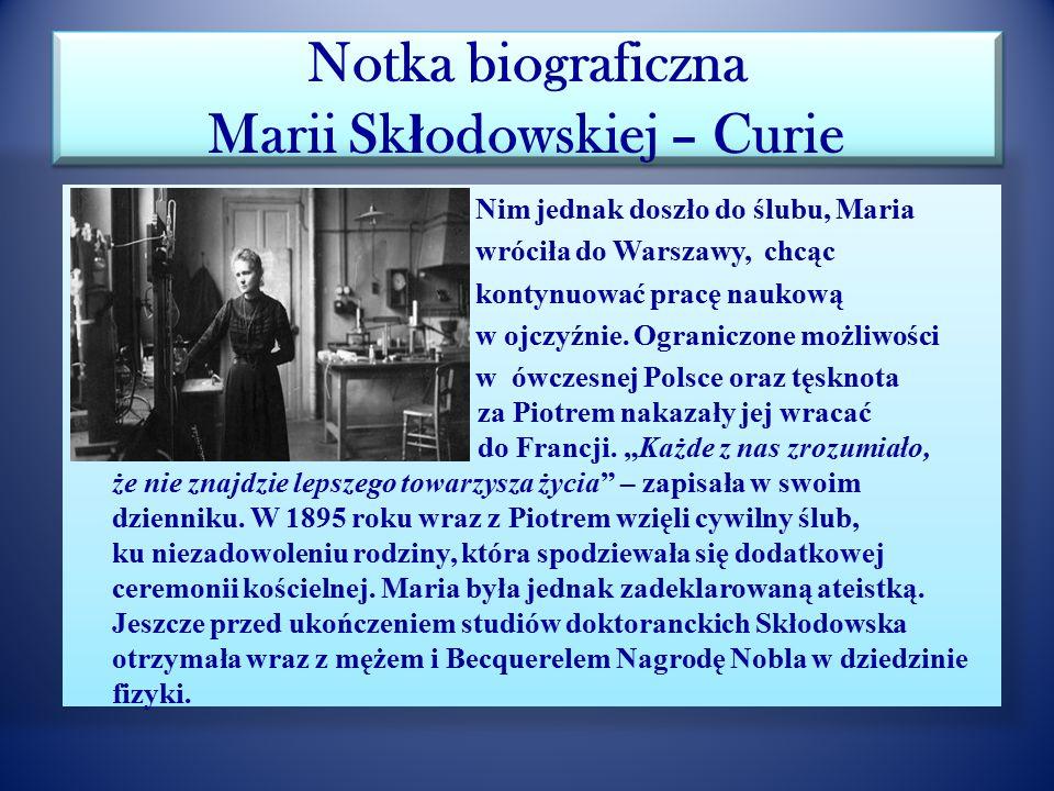 """Notka biograficzna Marii Sk ł odowskiej – Curie Wiele lat później pisała o Piotrze: """"Uderzył mnie wyraz jego jasnego spojrzenia. Jego sposób mówienia,"""