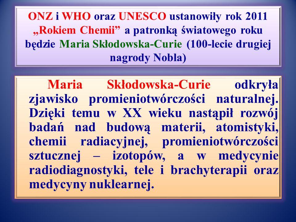 """ONZ i WHO oraz UNESCO ustanowiły rok 2011 """"Rokiem Chemii a patronką światowego roku będzie Maria Skłodowska-Curie (100-lecie drugiej nagrody Nobla) Maria Skłodowska-Curie odkryła zjawisko promieniotwórczości naturalnej."""