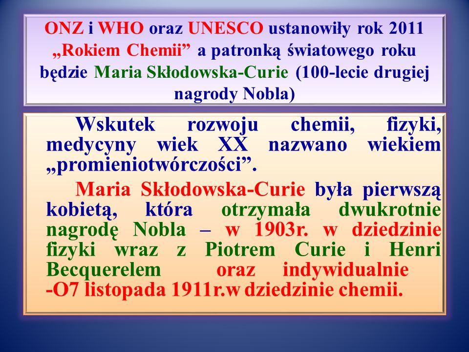 """ONZ i WHO oraz UNESCO ustanowiły rok 2011 """"Rokiem Chemii a patronką światowego roku będzie Maria Skłodowska-Curie (100-lecie drugiej nagrody Nobla) Wskutek rozwoju chemii, fizyki, medycyny wiek XX nazwano wiekiem """"promieniotwórczości ."""