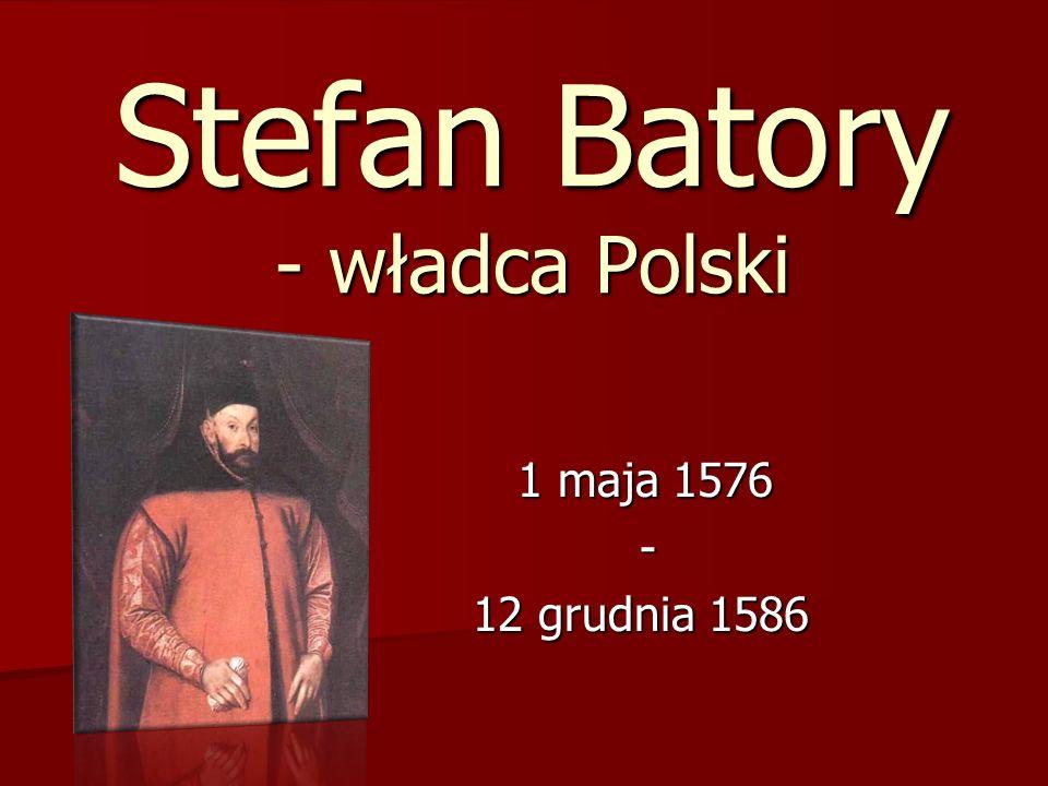 Stefan Batory - władca Polski 1 maja 1576 1 maja 1576 - 12 grudnia 1586 12 grudnia 1586