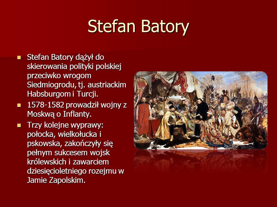 Stefan Batory Stefan Batory dążył do skierowania polityki polskiej przeciwko wrogom Siedmiogrodu, tj. austriackim Habsburgom i Turcji. Stefan Batory d