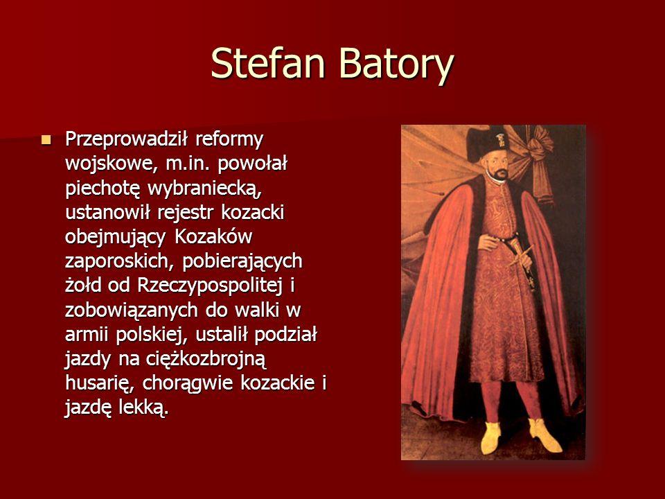 Stefan Batory Przeprowadził reformy wojskowe, m.in. powołał piechotę wybraniecką, ustanowił rejestr kozacki obejmujący Kozaków zaporoskich, pobierając