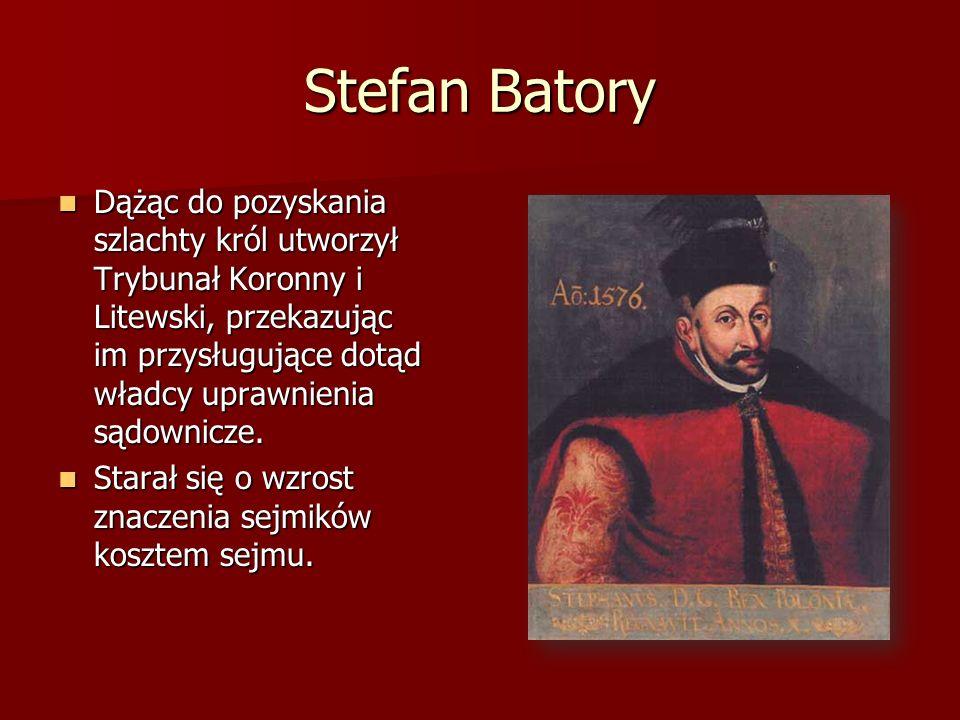 Stefan Batory Dążąc do pozyskania szlachty król utworzył Trybunał Koronny i Litewski, przekazując im przysługujące dotąd władcy uprawnienia sądownicze