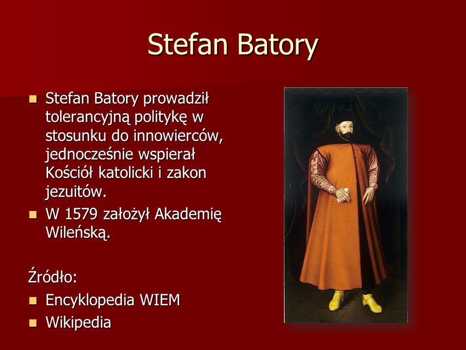 Stefan Batory Stefan Batory prowadził tolerancyjną politykę w stosunku do innowierców, jednocześnie wspierał Kościół katolicki i zakon jezuitów. Stefa